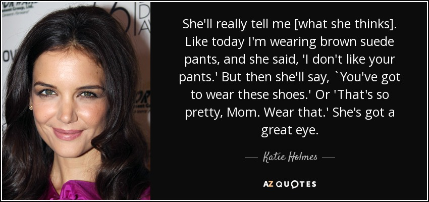 She'll really tell me [what she thinks]. Like today I'm wearing brown suede pants, and she said, 'I don't like your pants.' But then she'll say, `You've got to wear these shoes.' Or 'That's so pretty, Mom. Wear that.' She's got a great eye. - Katie Holmes