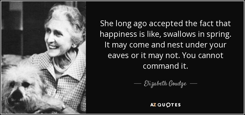 She long ago accepted the fact that happiness is like, swallows in spring. It may come and nest under your eaves or it may not. You cannot command it. - Elizabeth Goudge