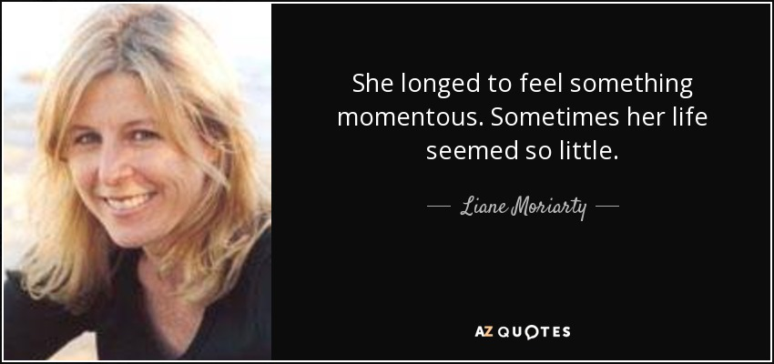 She longed to feel something momentous. Sometimes her life seemed so little. - Liane Moriarty