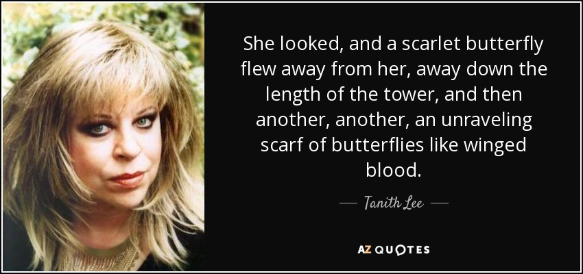 She looked, and a scarlet butterfly flew away from her, away down the length of the tower, and then another, another, an unraveling scarf of butterflies like winged blood. - Tanith Lee
