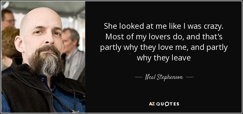 She looked at me like I was crazy. Most of my lovers do, and that's partly why they love me, and partly why they leave - Neal Stephenson