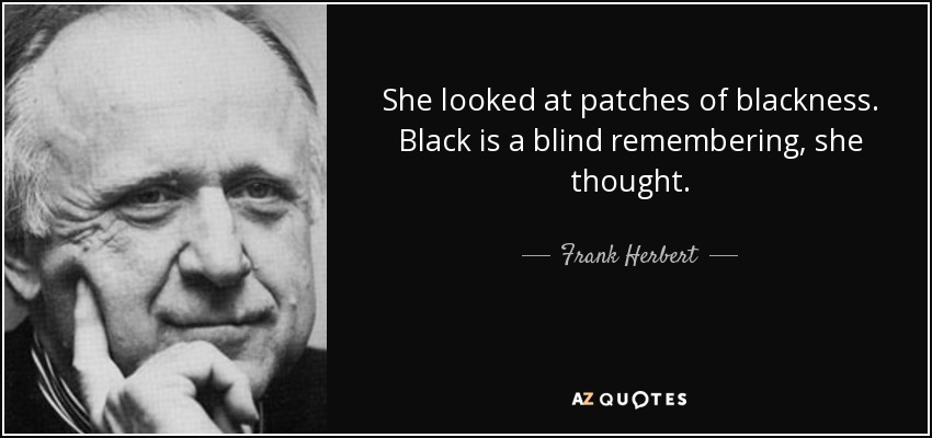 She looked at patches of blackness. Black is a blind remembering, she thought. - Frank Herbert
