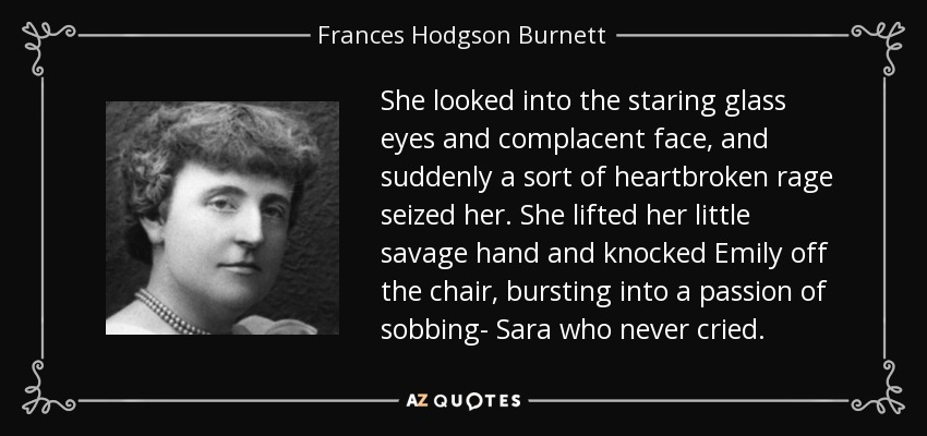 She looked into the staring glass eyes and complacent face, and suddenly a sort of heartbroken rage seized her. She lifted her little savage hand and knocked Emily off the chair, bursting into a passion of sobbing- Sara who never cried. - Frances Hodgson Burnett