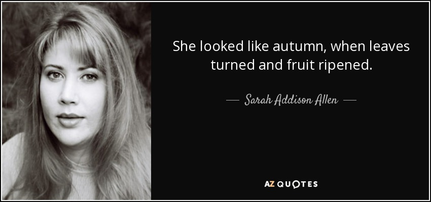 She looked like autumn, when leaves turned and fruit ripened. - Sarah Addison Allen