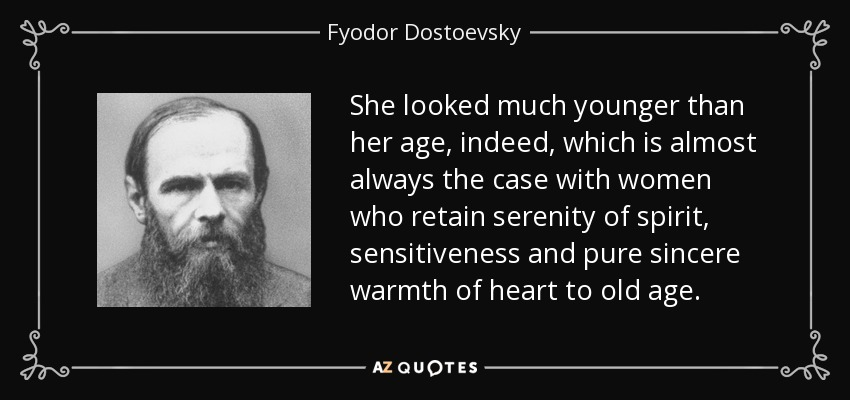 She looked much younger than her age, indeed, which is almost always the case with women who retain serenity of spirit, sensitiveness and pure sincere warmth of heart to old age. - Fyodor Dostoevsky