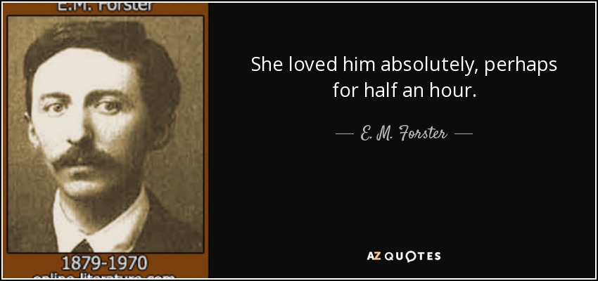 She loved him absolutely, perhaps for half an hour. - E. M. Forster