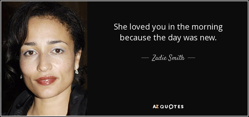 She loved you in the morning because the day was new. - Zadie Smith