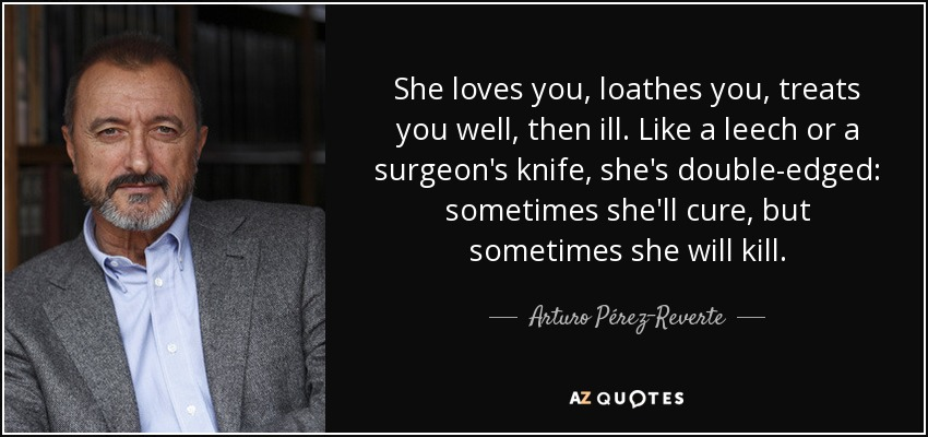She loves you, loathes you, treats you well, then ill. Like a leech or a surgeon's knife, she's double-edged: sometimes she'll cure, but sometimes she will kill. - Arturo Pérez-Reverte