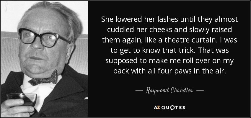 She lowered her lashes until they almost cuddled her cheeks and slowly raised them again, like a theatre curtain. I was to get to know that trick. That was supposed to make me roll over on my back with all four paws in the air. - Raymond Chandler