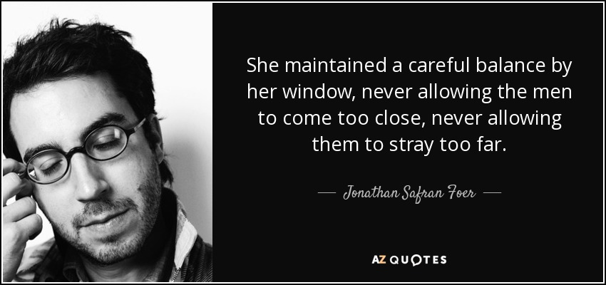 She maintained a careful balance by her window, never allowing the men to come too close, never allowing them to stray too far. - Jonathan Safran Foer