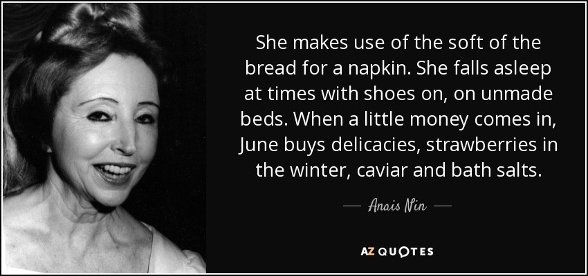 She makes use of the soft of the bread for a napkin. She falls asleep at times with shoes on, on unmade beds. When a little money comes in, June buys delicacies, strawberries in the winter, caviar and bath salts. - Anais Nin