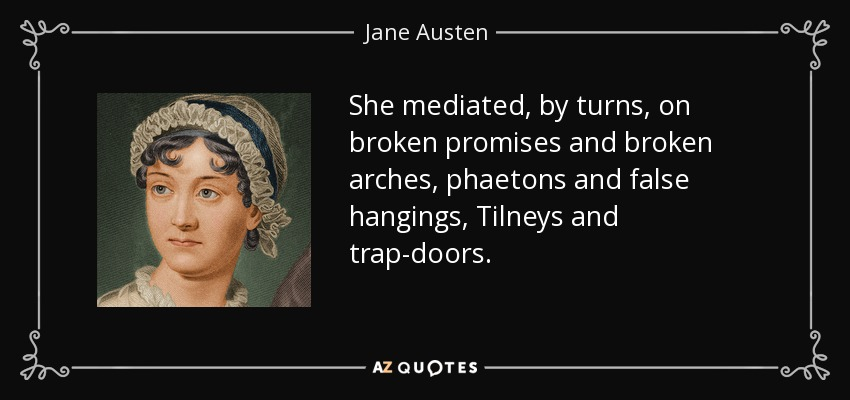 She mediated, by turns, on broken promises and broken arches, phaetons and false hangings, Tilneys and trap-doors. - Jane Austen