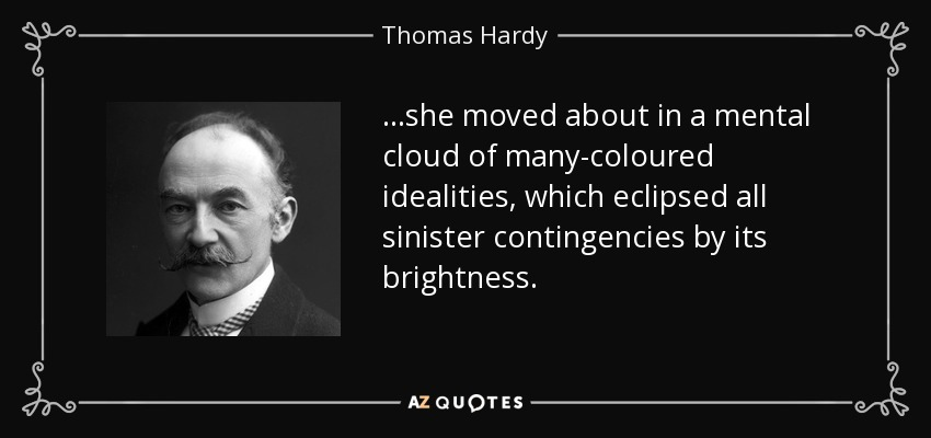 ...she moved about in a mental cloud of many-coloured idealities, which eclipsed all sinister contingencies by its brightness. - Thomas Hardy