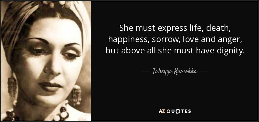 She must express life, death, happiness, sorrow, love and anger, but above all she must have dignity. - Taheyya Kariokka