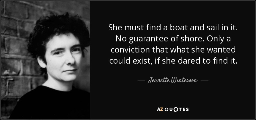 She must find a boat and sail in it. No guarantee of shore. Only a conviction that what she wanted could exist, if she dared to find it. - Jeanette Winterson