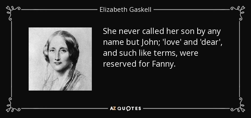 She never called her son by any name but John; 'love' and 'dear', and such like terms, were reserved for Fanny. - Elizabeth Gaskell