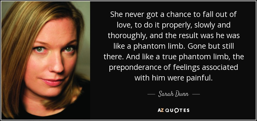 She never got a chance to fall out of love, to do it properly, slowly and thoroughly, and the result was he was like a phantom limb. Gone but still there. And like a true phantom limb, the preponderance of feelings associated with him were painful. - Sarah Dunn
