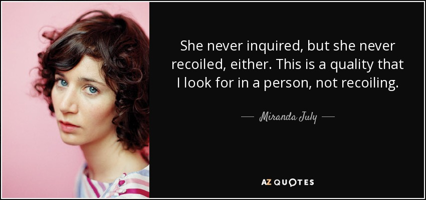 She never inquired, but she never recoiled, either. This is a quality that I look for in a person, not recoiling. - Miranda July