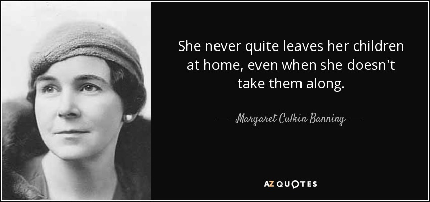 She never quite leaves her children at home, even when she doesn't take them along. - Margaret Culkin Banning