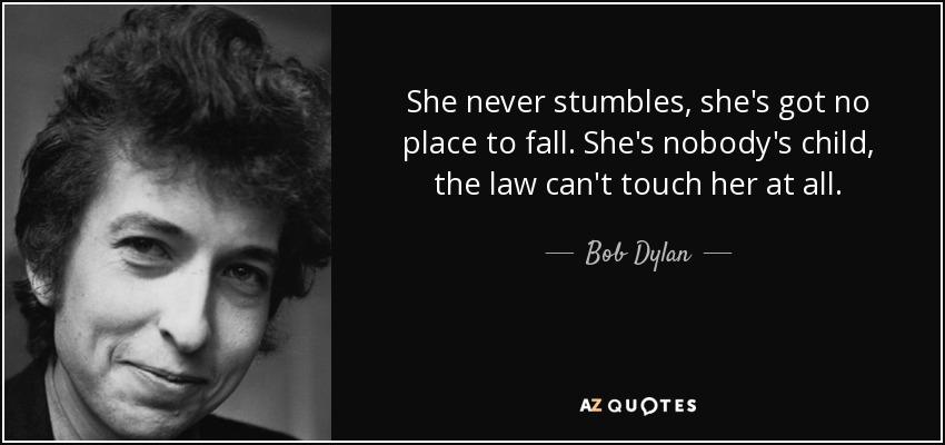 She never stumbles, she's got no place to fall. She's nobody's child, the law can't touch her at all. - Bob Dylan