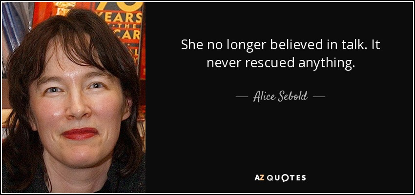 She no longer believed in talk. It never rescued anything. - Alice Sebold
