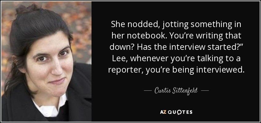 "She nodded, jotting something in her notebook. You're writing that down? Has the interview started?"" Lee, whenever you're talking to a reporter, you're being interviewed. - Curtis Sittenfeld"