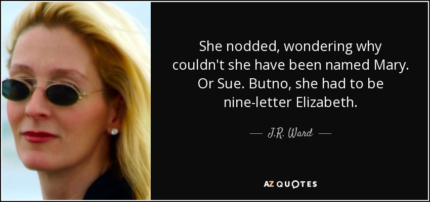She nodded, wondering why couldn't she have been named Mary. Or Sue. Butno , she had to be nine-letter Elizabeth. - J.R. Ward