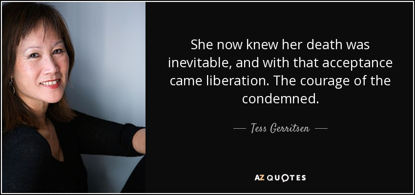 She now knew her death was inevitable, and with that acceptance came liberation. The courage of the condemned. - Tess Gerritsen