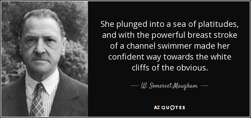 She plunged into a sea of platitudes, and with the powerful breast stroke of a channel swimmer made her confident way towards the white cliffs of the obvious. - W. Somerset Maugham