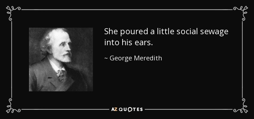She poured a little social sewage into his ears. - George Meredith