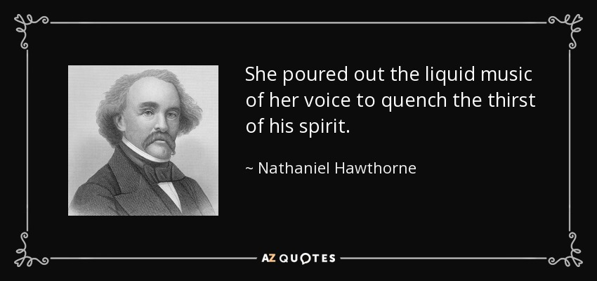 She poured out the liquid music of her voice to quench the thirst of his spirit. - Nathaniel Hawthorne
