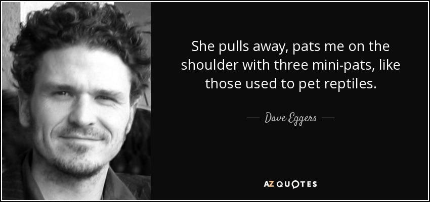 She pulls away, pats me on the shoulder with three mini-pats, like those used to pet reptiles. - Dave Eggers