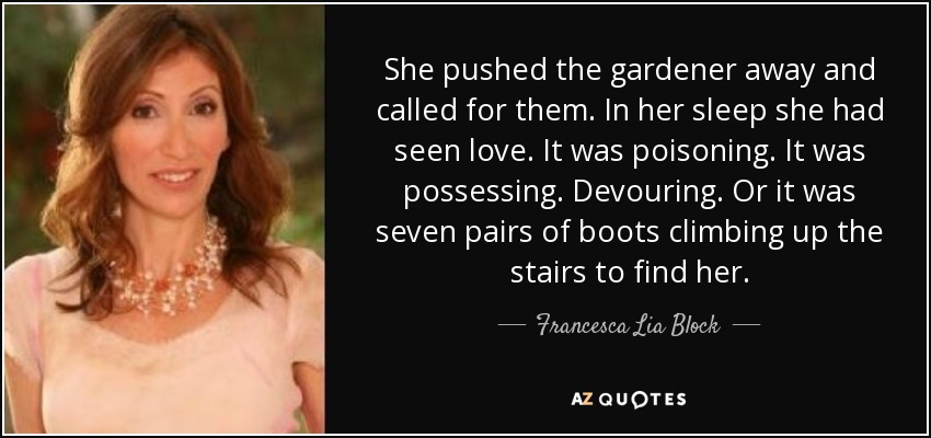 She pushed the gardener away and called for them. In her sleep she had seen love. It was poisoning. It was possessing. Devouring. Or it was seven pairs of boots climbing up the stairs to find her. - Francesca Lia Block
