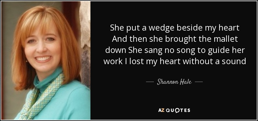 She put a wedge beside my heart And then she brought the mallet down She sang no song to guide her work I lost my heart without a sound - Shannon Hale