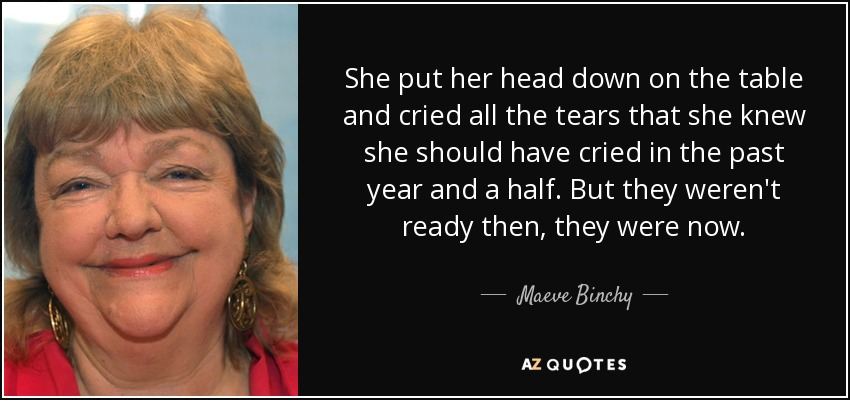 She put her head down on the table and cried all the tears that she knew she should have cried in the past year and a half. But they weren't ready then, they were now. - Maeve Binchy