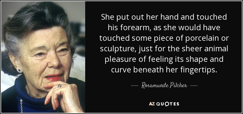 She put out her hand and touched his forearm, as she would have touched some piece of porcelain or sculpture, just for the sheer animal pleasure of feeling its shape and curve beneath her fingertips. - Rosamunde Pilcher