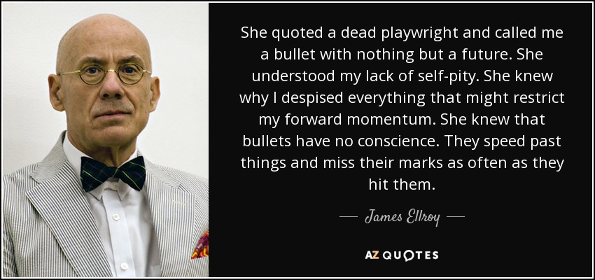 She quoted a dead playwright and called me a bullet with nothing but a future. She understood my lack of self-pity. She knew why I despised everything that might restrict my forward momentum. She knew that bullets have no conscience. They speed past things and miss their marks as often as they hit them. - James Ellroy