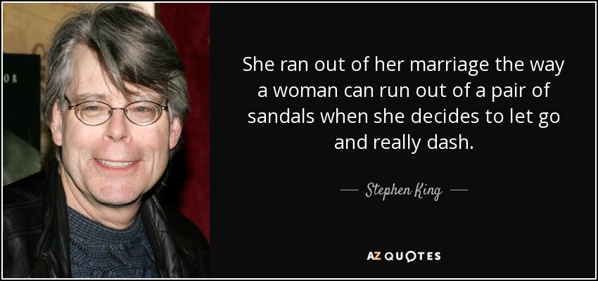 She ran out of her marriage the way a woman can run out of a pair of sandals when she decides to let go and really dash. - Stephen King