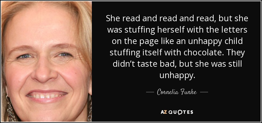 She read and read and read, but she was stuffing herself with the letters on the page like an unhappy child stuffing itself with chocolate. They didn't taste bad, but she was still unhappy. - Cornelia Funke