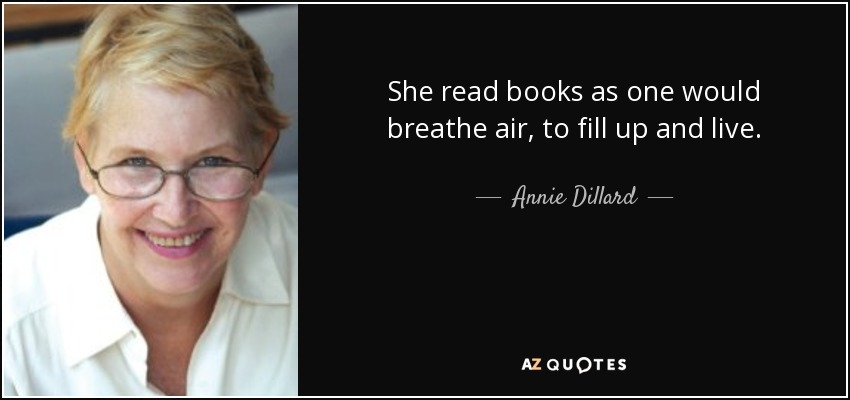 She read books as one would breathe air, to fill up and live. - Annie Dillard