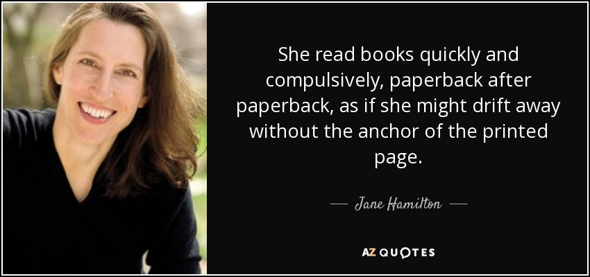 She read books quickly and compulsively, paperback after paperback, as if she might drift away without the anchor of the printed page. - Jane Hamilton