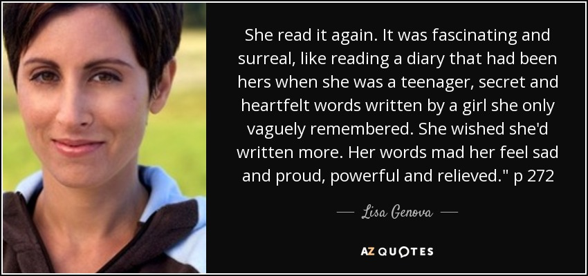 She read it again. It was fascinating and surreal, like reading a diary that had been hers when she was a teenager, secret and heartfelt words written by a girl she only vaguely remembered. She wished she'd written more. Her words mad her feel sad and proud, powerful and relieved.