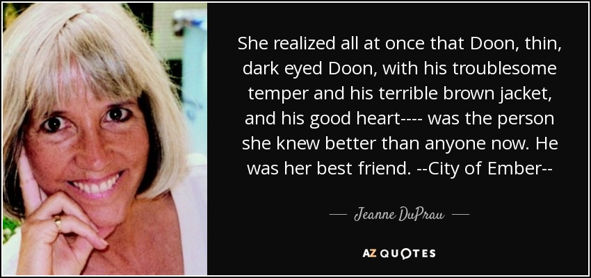She realized all at once that Doon, thin, dark eyed Doon, with his troublesome temper and his terrible brown jacket, and his good heart---- was the person she knew better than anyone now. He was her best friend. --City of Ember-- - Jeanne DuPrau