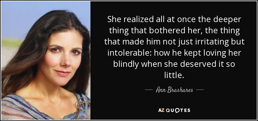 She realized all at once the deeper thing that bothered her, the thing that made him not just irritating but intolerable: how he kept loving her blindly when she deserved it so little. - Ann Brashares