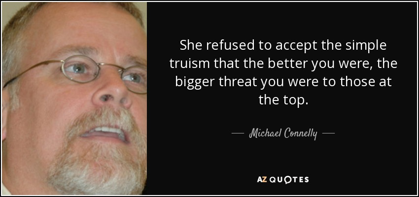 She refused to accept the simple truism that the better you were, the bigger threat you were to those at the top.... - Michael Connelly