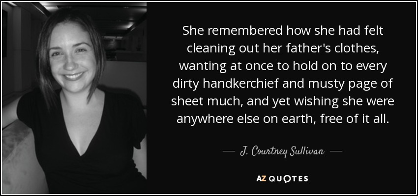 She remembered how she had felt cleaning out her father's clothes, wanting at once to hold on to every dirty handkerchief and musty page of sheet much, and yet wishing she were anywhere else on earth, free of it all. - J. Courtney Sullivan