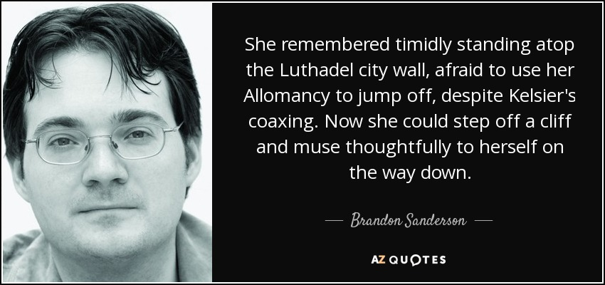 She remembered timidly standing atop the Luthadel city wall, afraid to use her Allomancy to jump off, despite Kelsier's coaxing. Now she could step off a cliff and muse thoughtfully to herself on the way down. - Brandon Sanderson