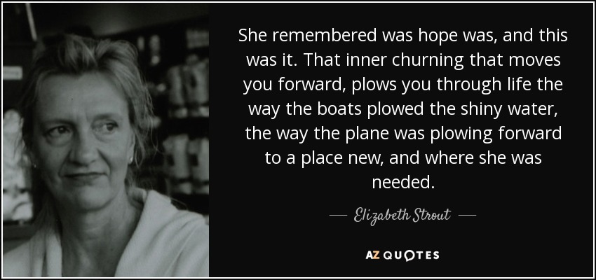 She remembered was hope was, and this was it. That inner churning that moves you forward, plows you through life the way the boats plowed the shiny water, the way the plane was plowing forward to a place new, and where she was needed. - Elizabeth Strout