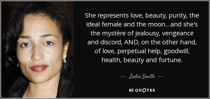 She represents love, beauty, purity, the ideal female and the moon...and she's the mystère of jealousy, vengeance and discord, AND, on the other hand, of love, perpetual help, goodwill, health, beauty and fortune. - Zadie Smith