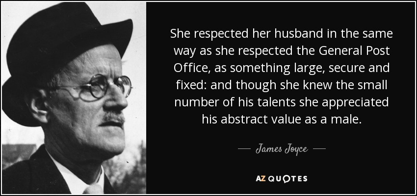 She respected her husband in the same way as she respected the General Post Office, as something large, secure and fixed: and though she knew the small number of his talents she appreciated his abstract value as a male. - James Joyce